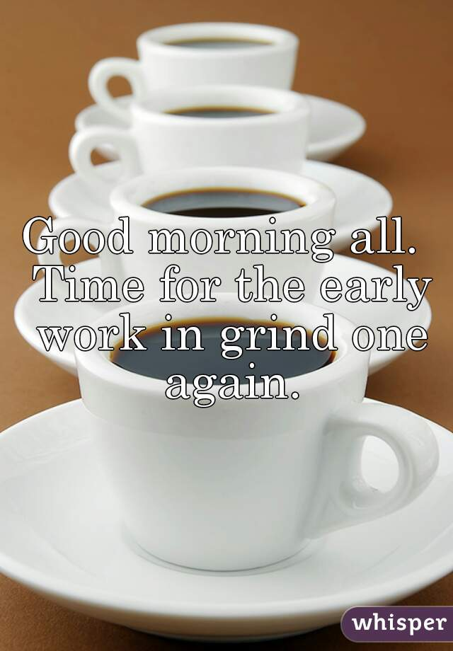 Good morning all.  Time for the early work in grind one again.