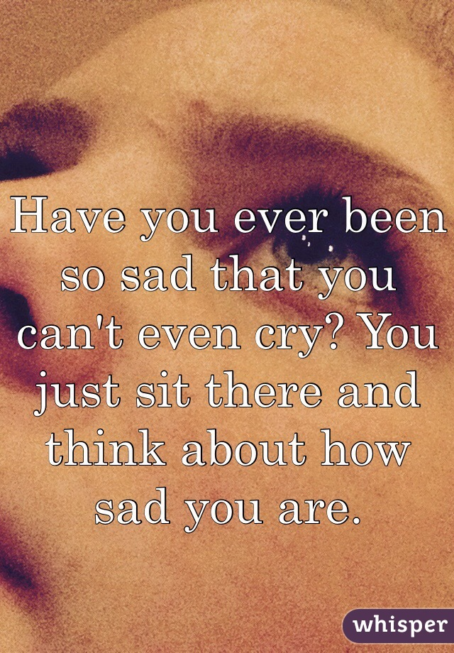 Have you ever been so sad that you can't even cry? You just sit there and think about how sad you are.