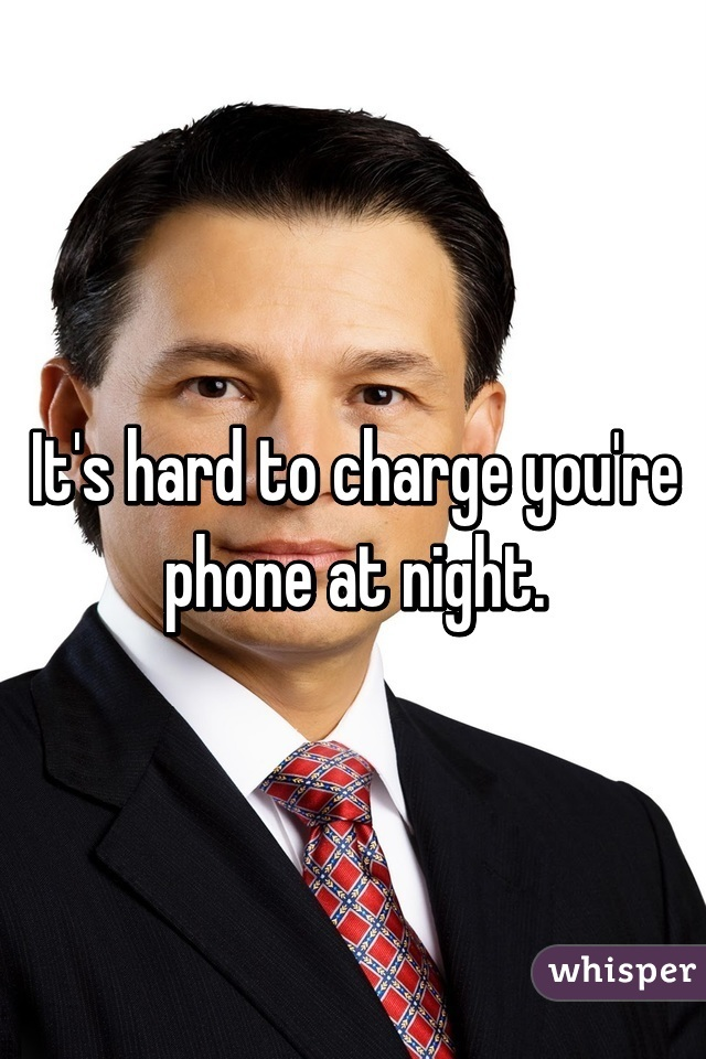 It's hard to charge you're phone at night.
