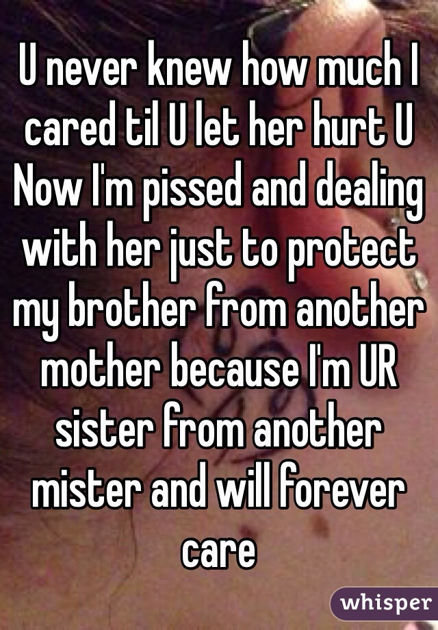 U never knew how much I cared til U let her hurt U  Now I'm pissed and dealing with her just to protect my brother from another mother because I'm UR sister from another mister and will forever care
