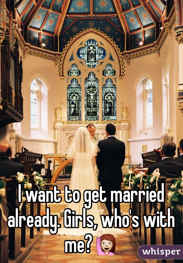 I want to get married already. Girls, who's with me?🙋