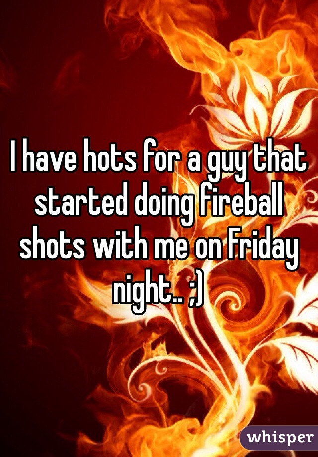 I have hots for a guy that started doing fireball shots with me on Friday night.. ;)