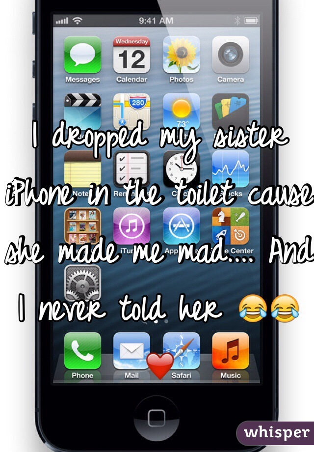 I dropped my sister iPhone in the toilet cause she made me mad.... And I never told her 😂😂❤️