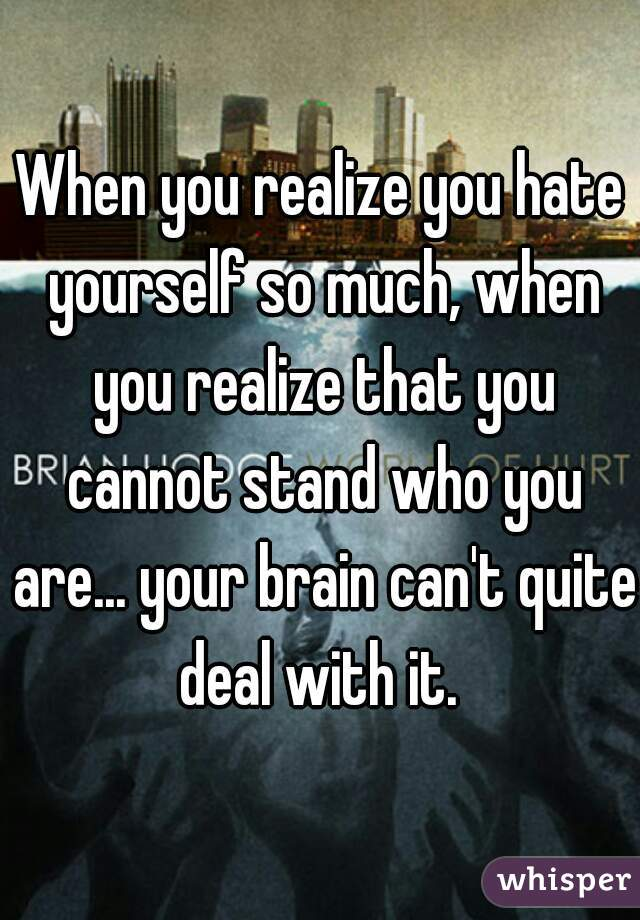 When you realize you hate yourself so much, when you realize that you cannot stand who you are... your brain can't quite deal with it.