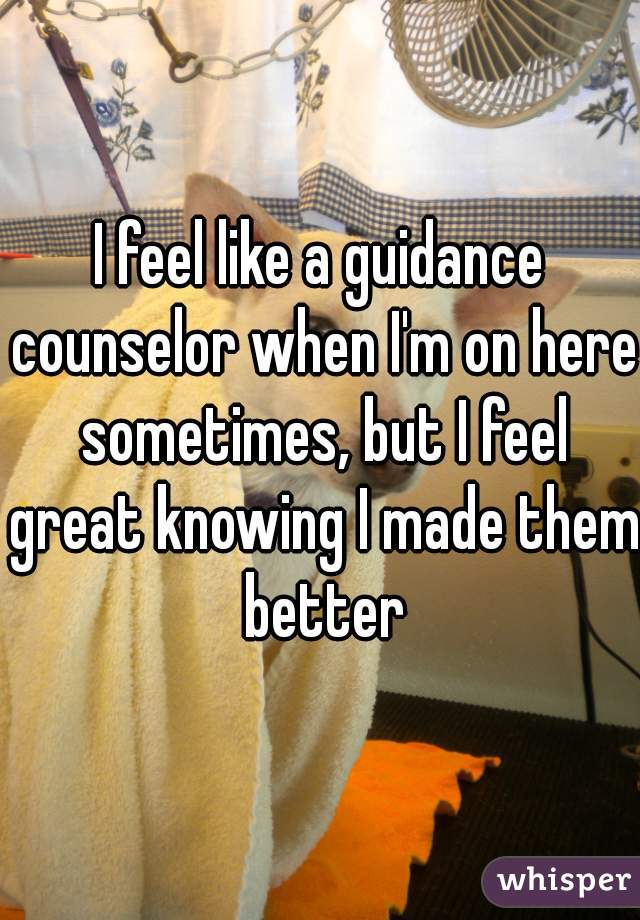 I feel like a guidance counselor when I'm on here sometimes, but I feel great knowing I made them better