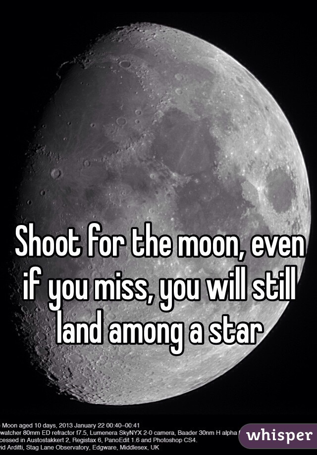 Shoot for the moon, even if you miss, you will still land among a star
