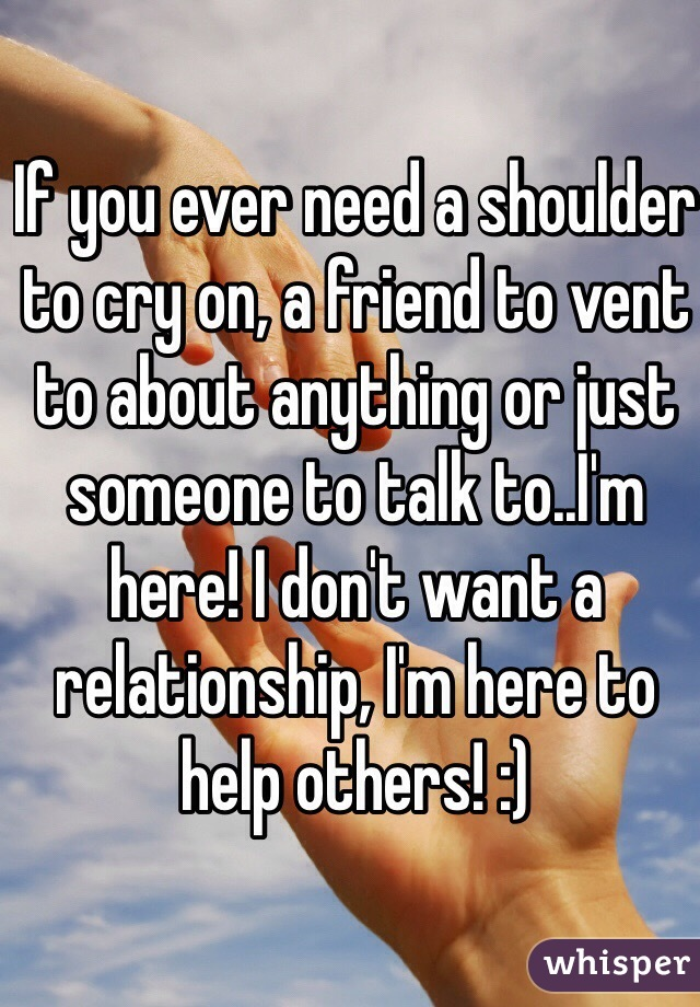 If you ever need a shoulder to cry on, a friend to vent to about anything or just someone to talk to..I'm here! I don't want a relationship, I'm here to help others! :)