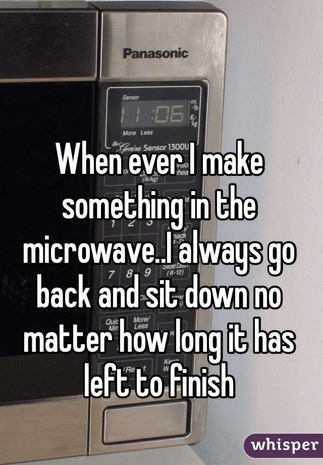 When ever I make something in the microwave..I always go back and sit down no matter how long it has left to finish