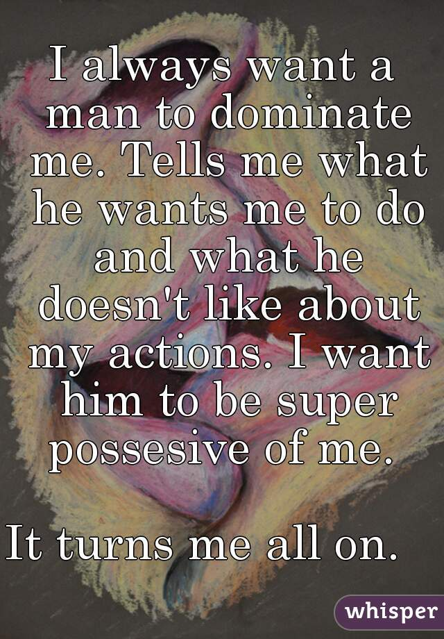 I always want a man to dominate me. Tells me what he wants me to do and what he doesn't like about my actions. I want him to be super possesive of me.   It turns me all on.