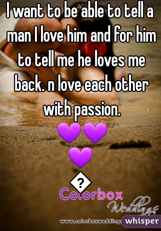 I want to be able to tell a man I love him and for him to tell me he loves me back. n love each other with passion. 💜💜💜💜
