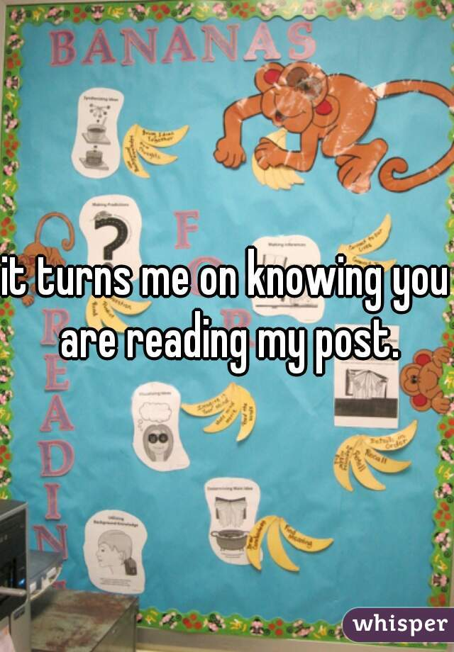 it turns me on knowing you are reading my post.