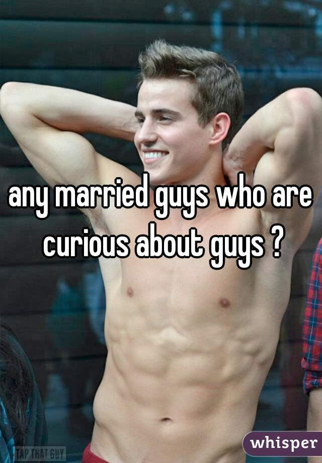 any married guys who are curious about guys ?