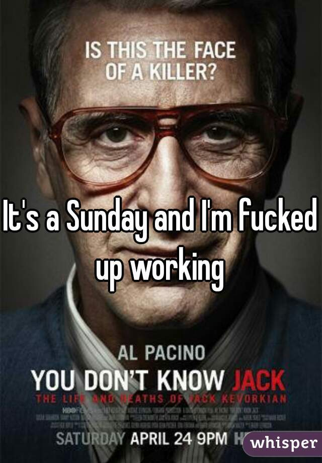 It's a Sunday and I'm fucked up working