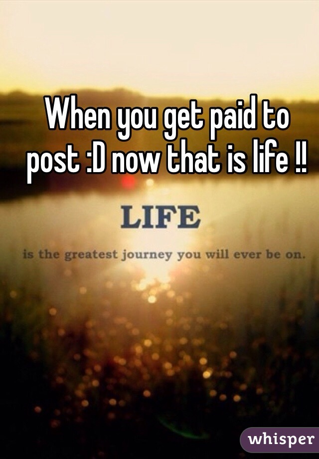 When you get paid to post :D now that is life !!