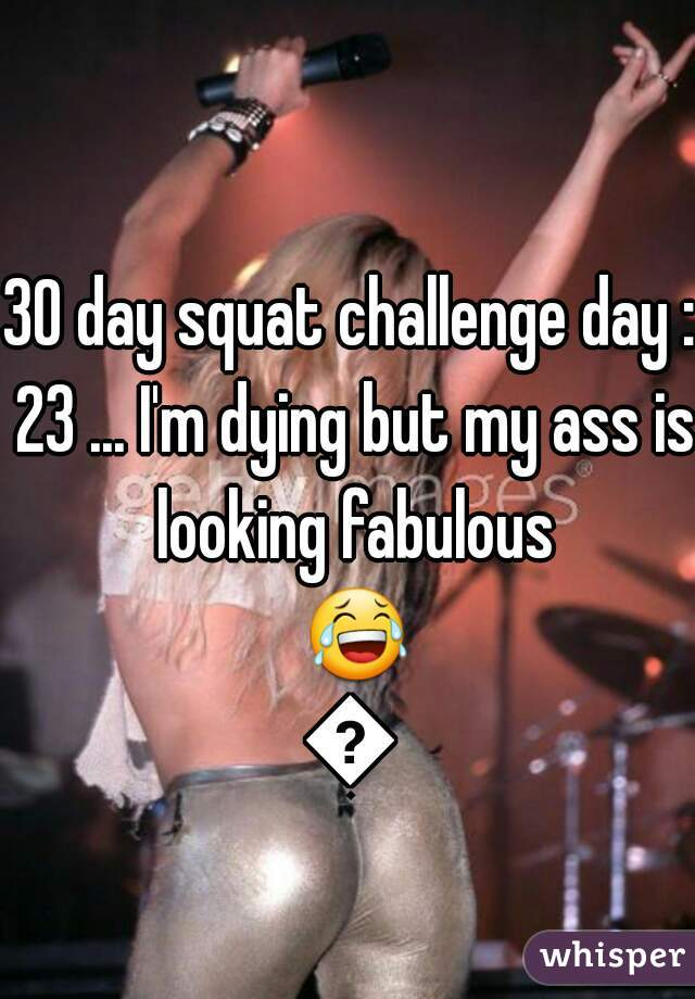 30 day squat challenge day : 23 ... I'm dying but my ass is looking fabulous 😂😂