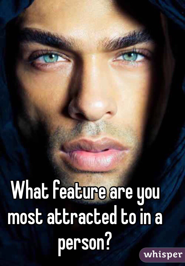 What feature are you most attracted to in a person?