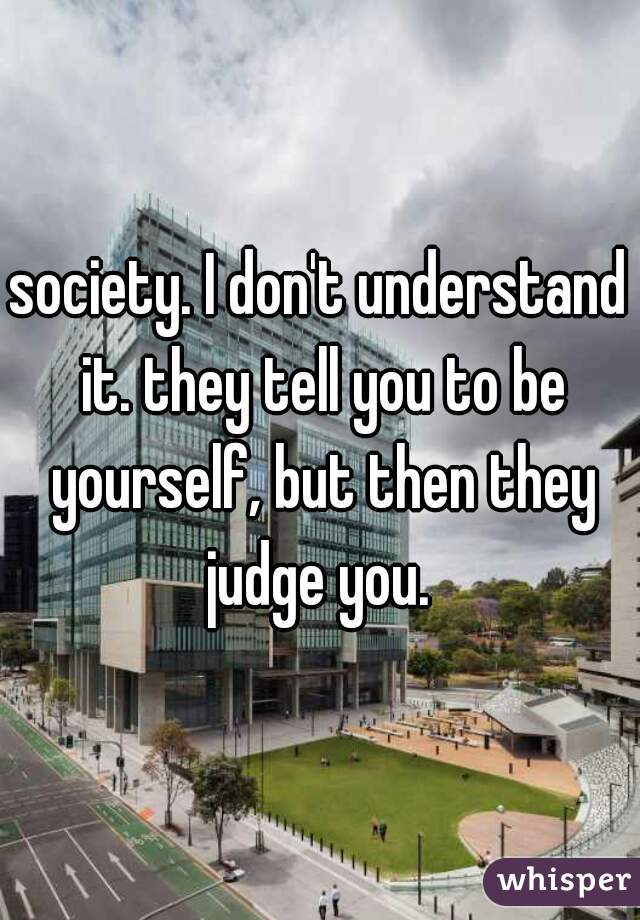 society. I don't understand it. they tell you to be yourself, but then they judge you.