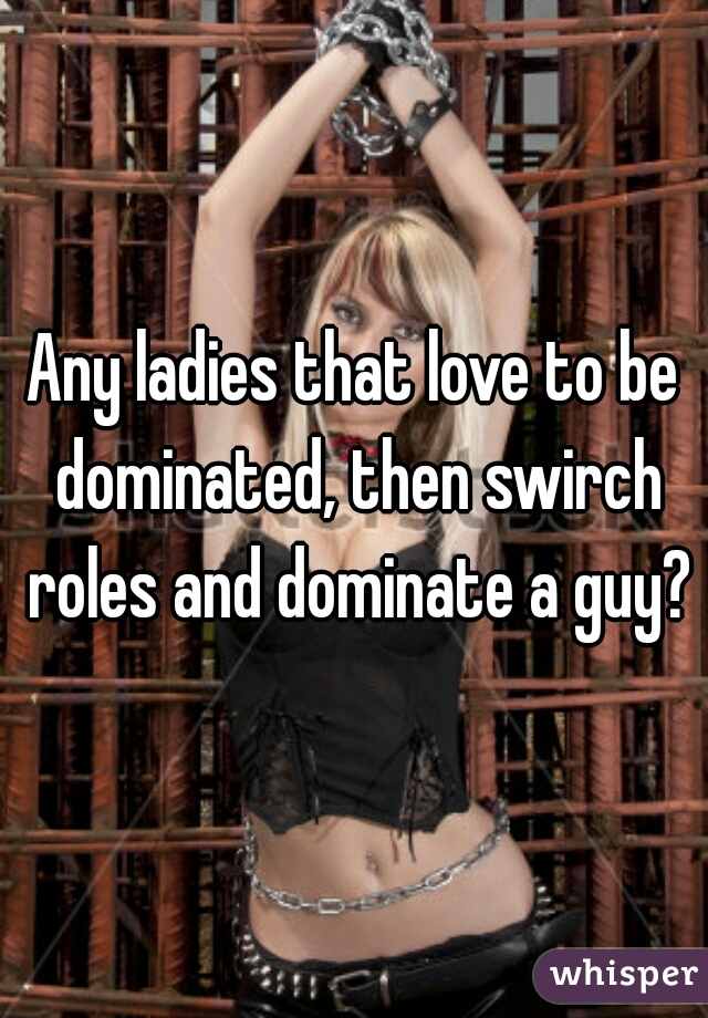 Any ladies that love to be dominated, then swirch roles and dominate a guy?