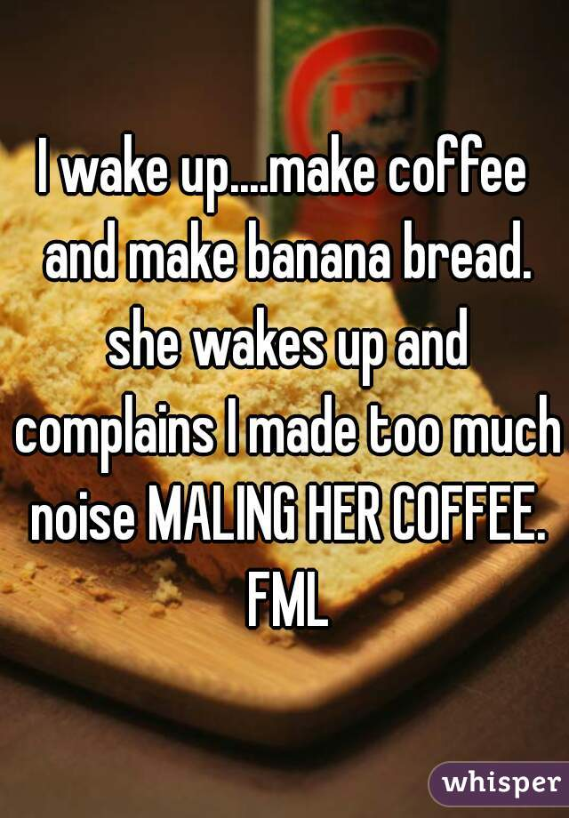 I wake up....make coffee and make banana bread. she wakes up and complains I made too much noise MALING HER COFFEE. FML