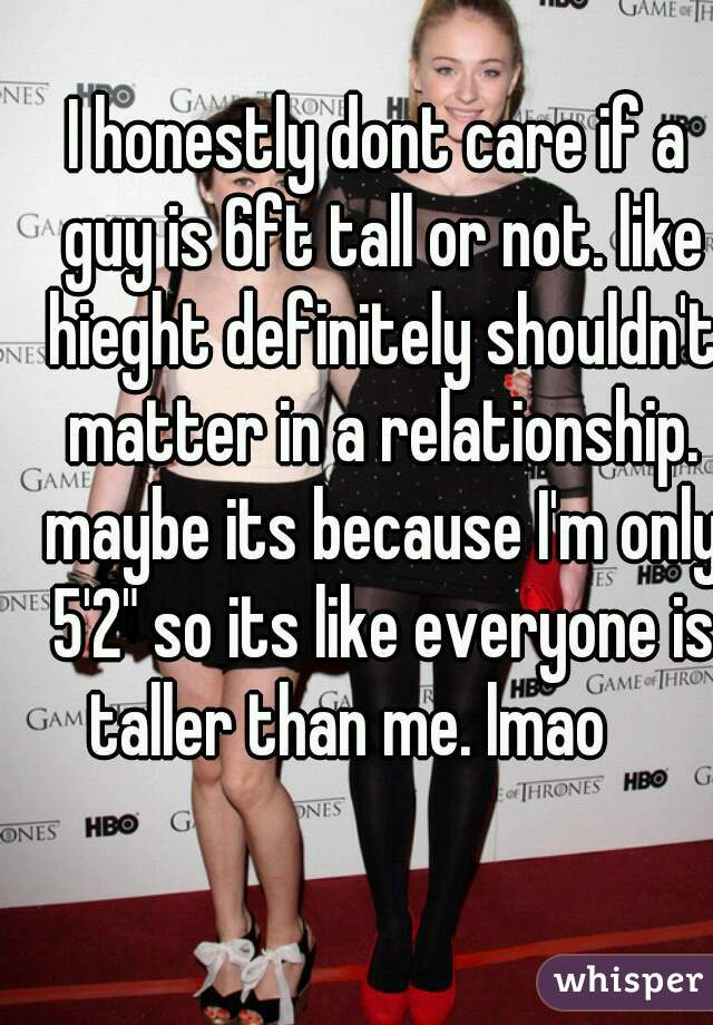 """I honestly dont care if a guy is 6ft tall or not. like hieght definitely shouldn't matter in a relationship. maybe its because I'm only 5'2"""" so its like everyone is taller than me. lmao"""