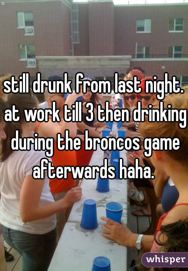 still drunk from last night. at work till 3 then drinking during the broncos game afterwards haha.
