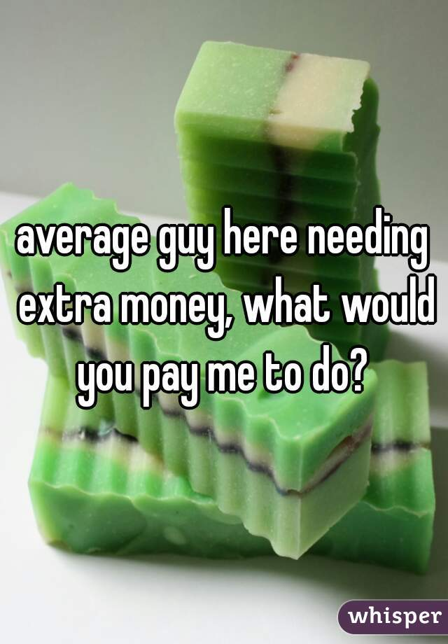 average guy here needing extra money, what would you pay me to do?