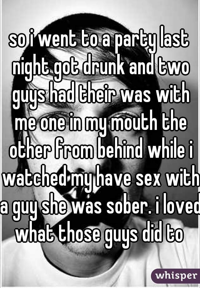 so i went to a party last night got drunk and two guys had their was with me one in my mouth the other from behind while i watched my have sex with a guy she was sober. i loved what those guys did to
