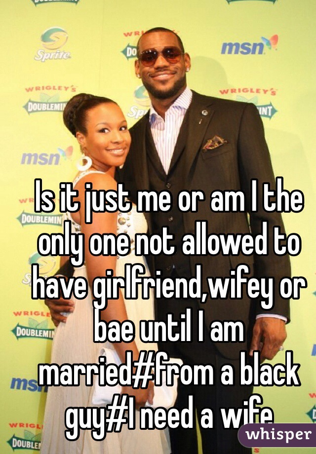 Is it just me or am I the only one not allowed to have girlfriend,wifey or bae until I am married#from a black guy#I need a wife