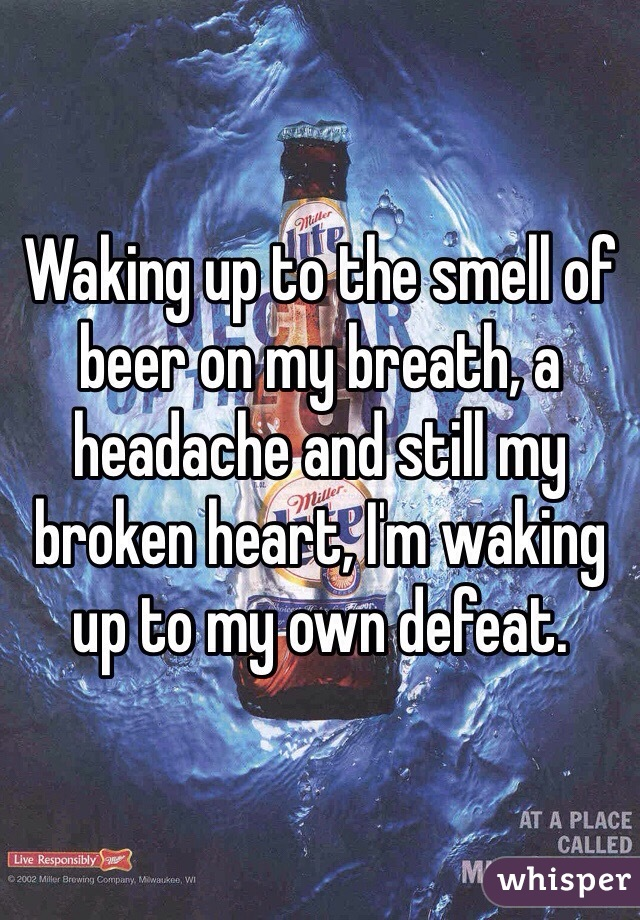 Waking up to the smell of beer on my breath, a headache and still my broken heart, I'm waking up to my own defeat.