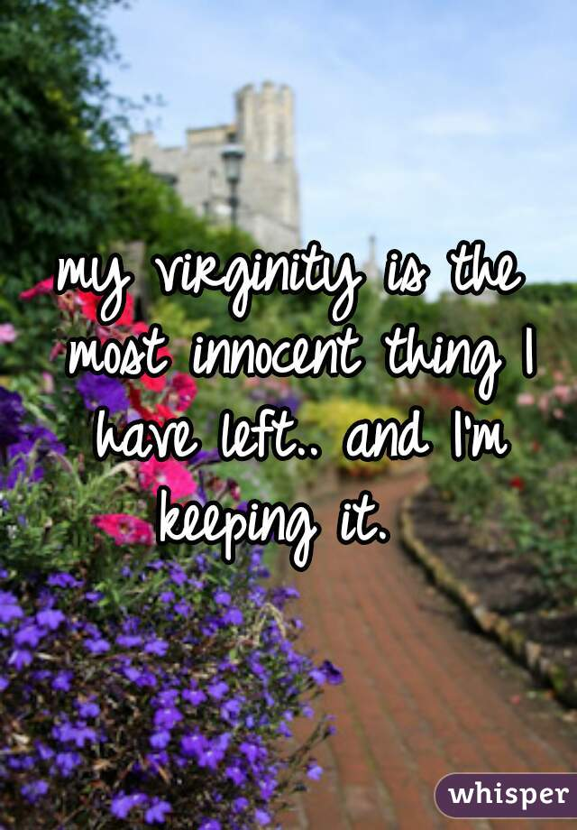 my virginity is the most innocent thing I have left.. and I'm keeping it.