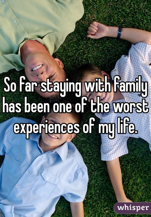 So far staying with family has been one of the worst experiences of my life.