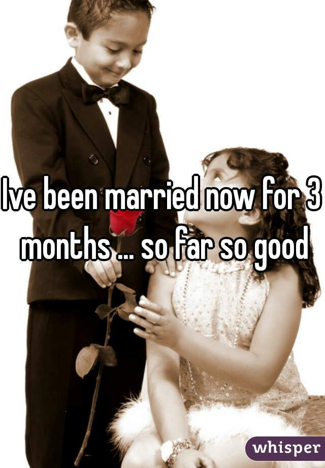Ive been married now for 3 months ... so far so good