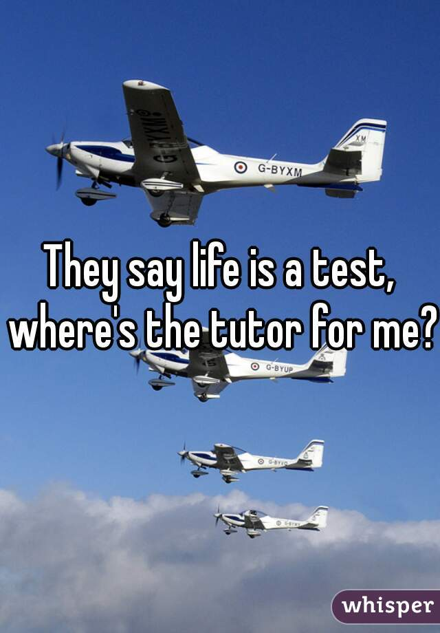 They say life is a test, where's the tutor for me?