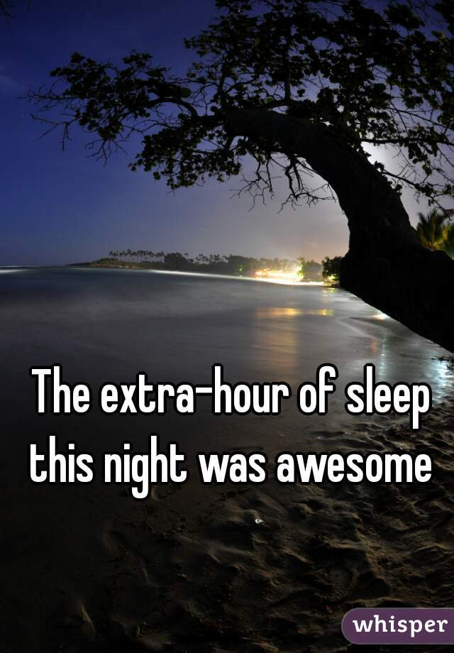 The extra-hour of sleep this night was awesome