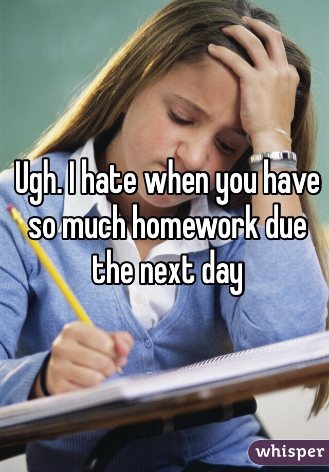 Ugh. I hate when you have so much homework due the next day