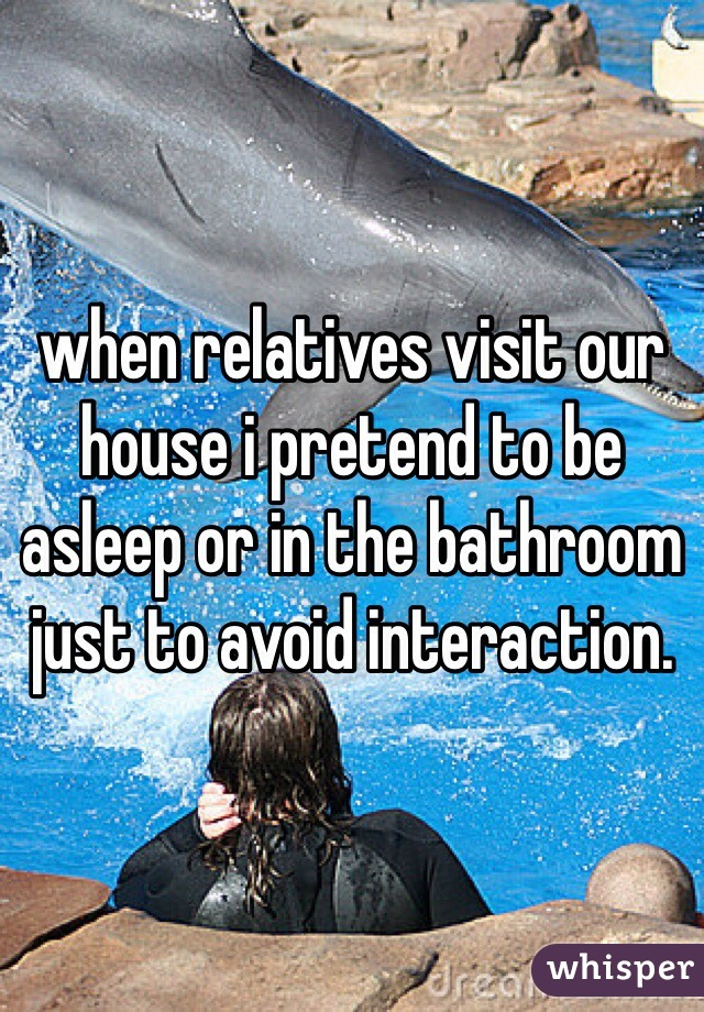 when relatives visit our house i pretend to be asleep or in the bathroom just to avoid interaction.