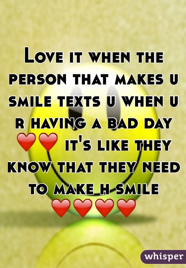 Love it when the person that makes u smile texts u when u r having a bad day ❤️❤️ it's like they know that they need to make h smile ❤️❤️❤️❤️