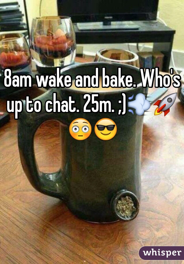 8am wake and bake. Who's up to chat. 25m. ;)💨🚀😳😎