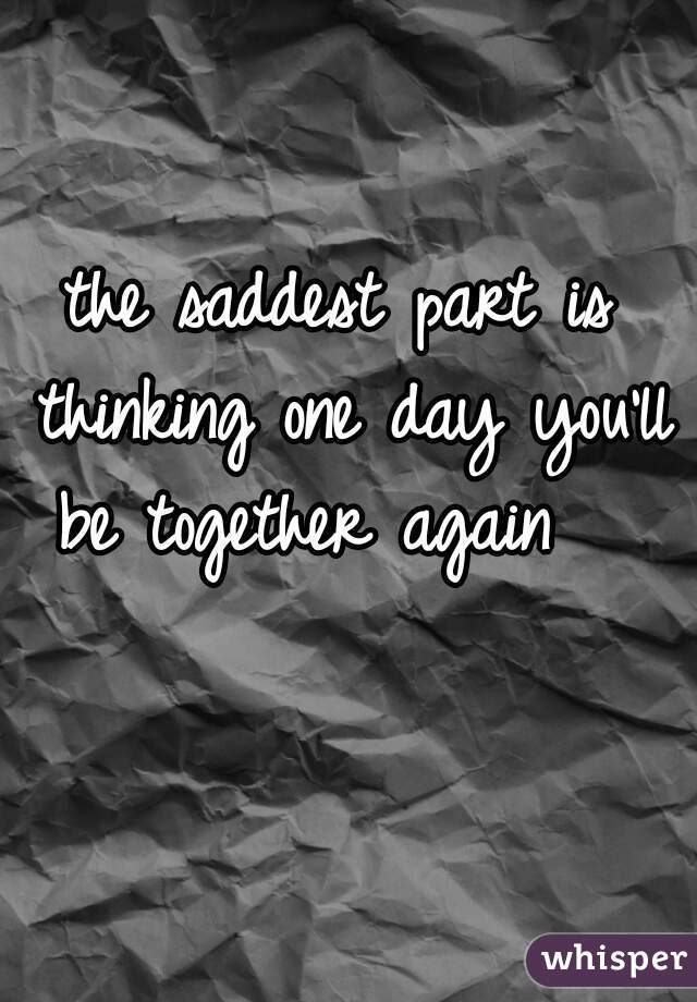 the saddest part is thinking one day you'll be together again