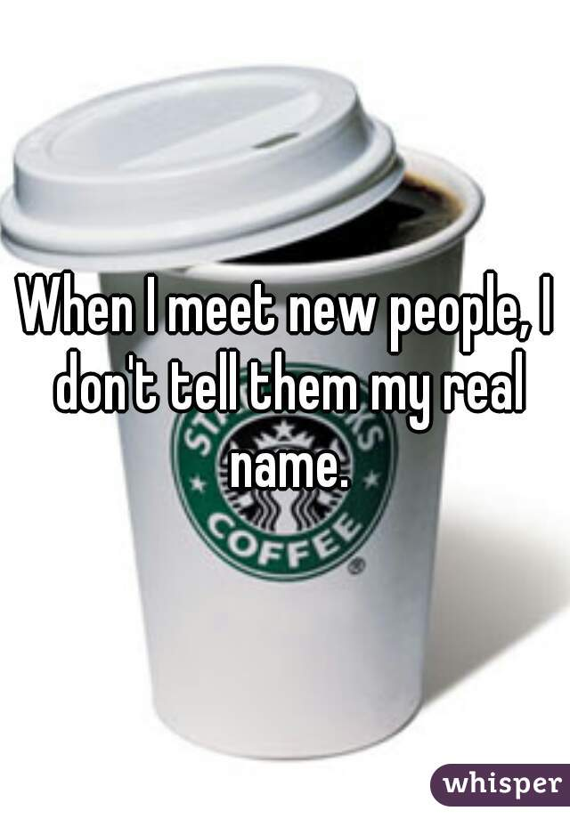 When I meet new people, I don't tell them my real name.