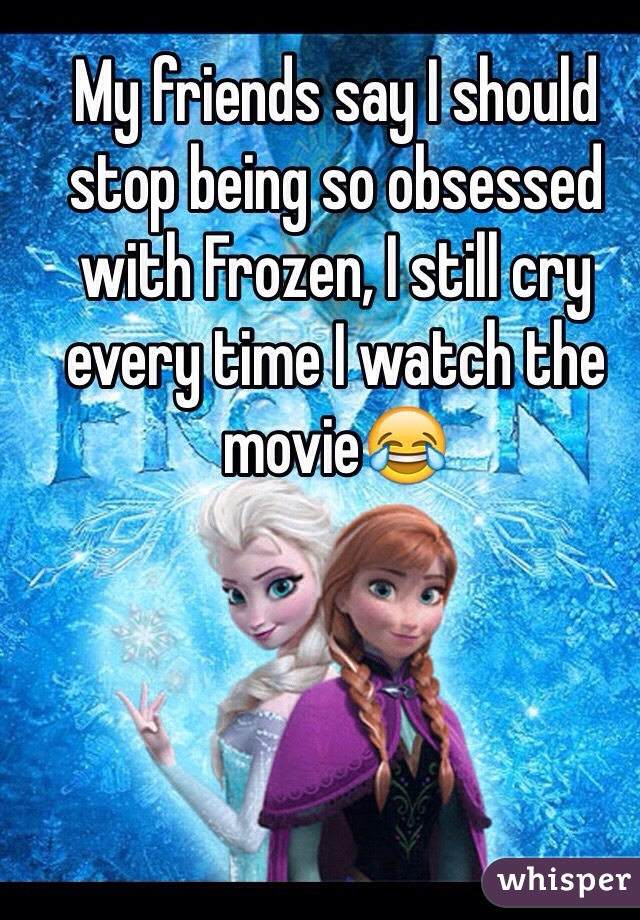 My friends say I should stop being so obsessed with Frozen, I still cry every time I watch the movie😂