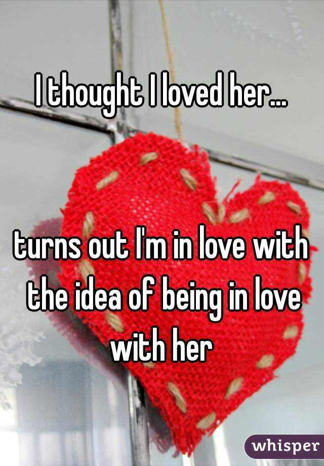 I thought I loved her...   turns out I'm in love with the idea of being in love with her