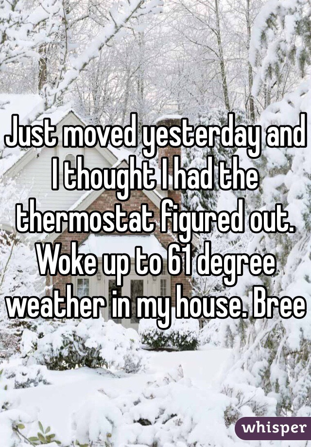 Just moved yesterday and I thought I had the thermostat figured out. Woke up to 61 degree weather in my house. Bree