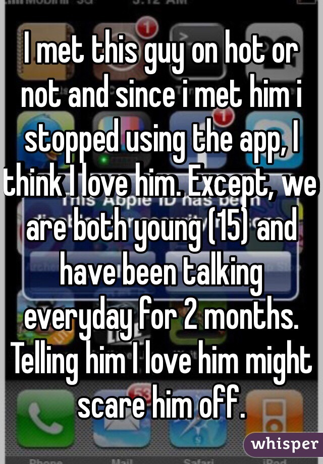 I met this guy on hot or not and since i met him i stopped using the app, I think I love him. Except, we are both young (15) and have been talking everyday for 2 months. Telling him I love him might scare him off.