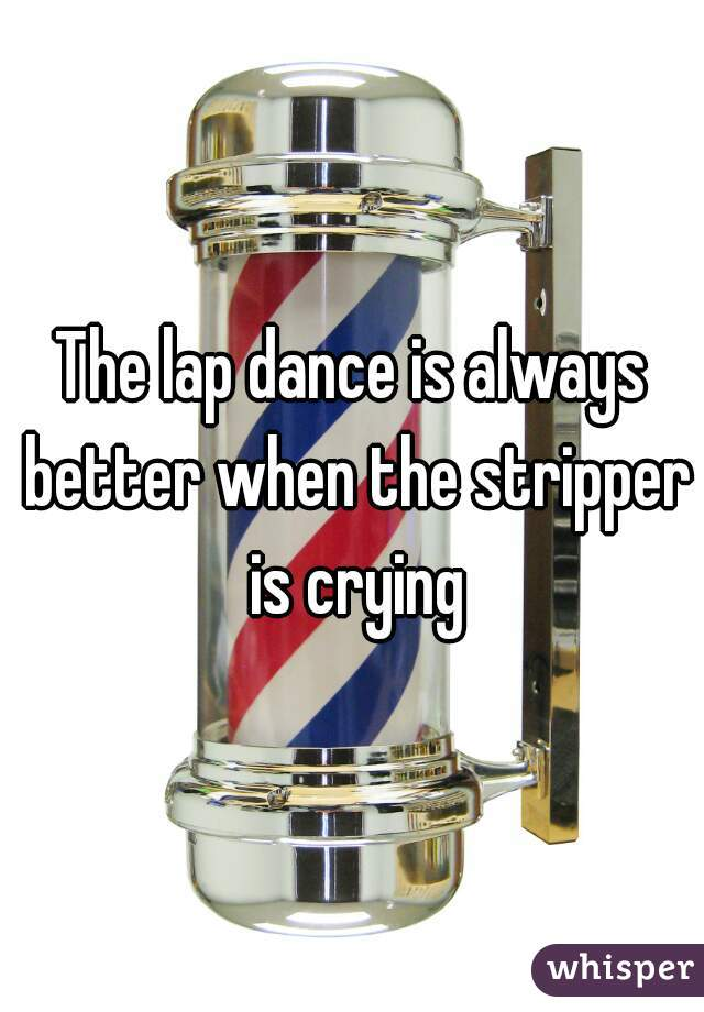 The lap dance is always better when the stripper is crying