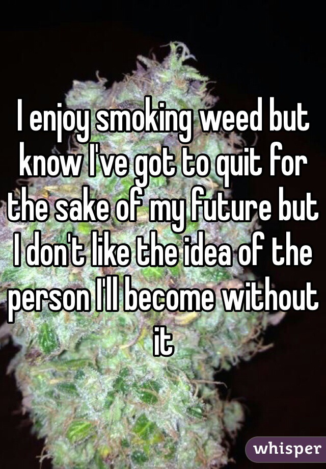 I enjoy smoking weed but know I've got to quit for the sake of my future but I don't like the idea of the person I'll become without it