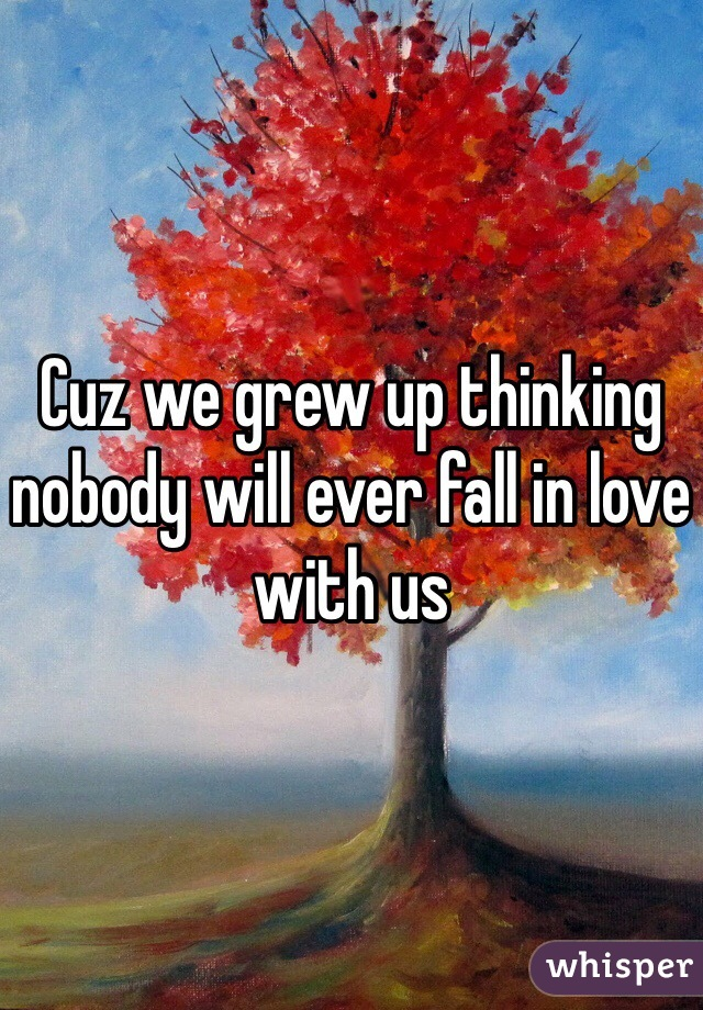 Cuz we grew up thinking nobody will ever fall in love with us