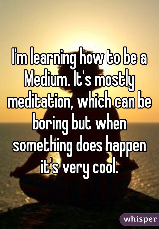 I'm learning how to be a Medium. It's mostly meditation, which can be boring but when something does happen it's very cool.