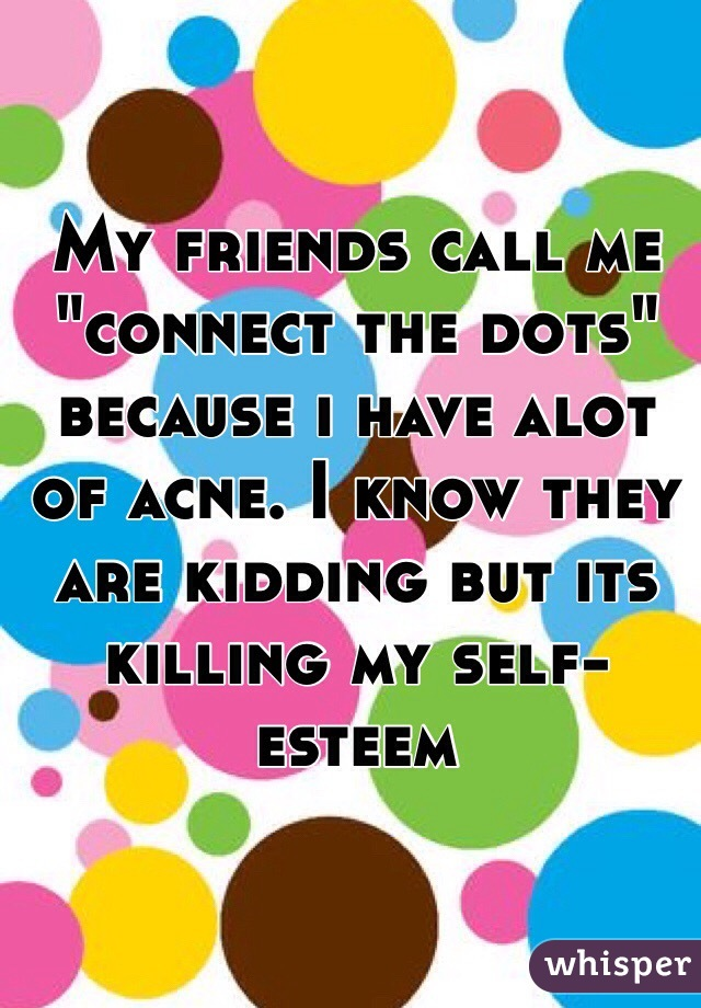 """My friends call me """"connect the dots"""" because i have alot of acne. I know they are kidding but its killing my self-esteem"""