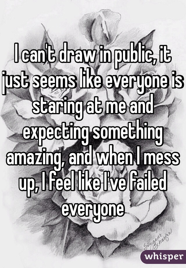I can't draw in public, it just seems like everyone is staring at me and expecting something amazing, and when I mess up, I feel like I've failed everyone